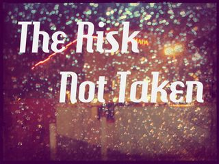 "The risk not taken is seeing what you want outside in the rain and being told, ""Do Not Go Out There!"""