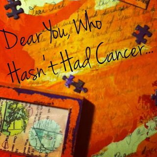 Letter to you who hasn't had cancer