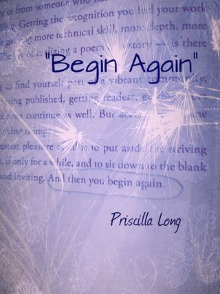 I want to continue to restore my confidence and remember what it is like to have an ongoing experience of being a conduit for passion and purposeful change in someone's life. Begin Again: Inspiring image and quote by Priscilla Long
