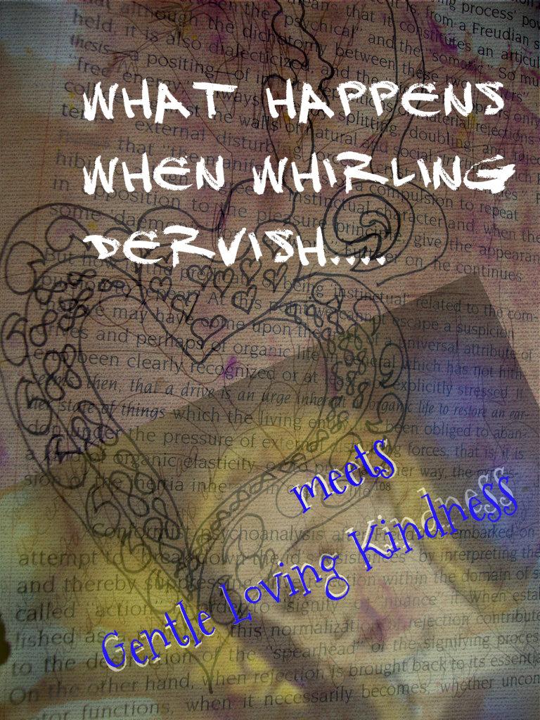 Whirling dervish gentle loving kindness done