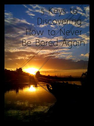 5 Keys to Discovering How to Never Be Bored Again:   That's right! Replace Boredom with Aliveness & Passion