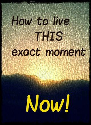 YES: Discover HOW to live THIS exact moment... rather than just hearing about how great it is.