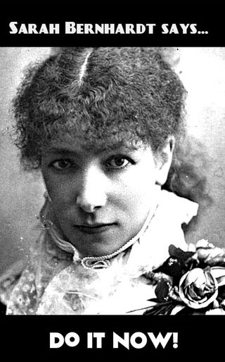 "Sarah Bernhardt says, ""Do it now!"" What's stopping you?"