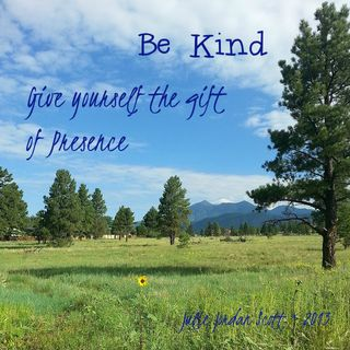 "How to put Be Here Now into Practice: ""Be Kind: Give Yourself the Gift of Presence"""