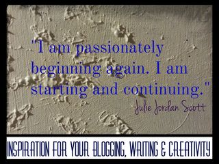 """I am passionately beginning again. I am starting and continuing"" Julie Jordan Scott, Inspiration for Your Blogging, Writing & Creativity"