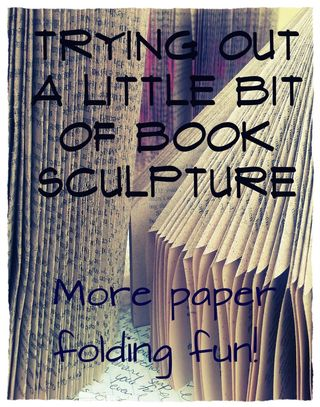 Trying out a little bit of book sculpture - More Paper Folding Fun