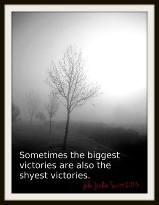 """Sometimes the biggest victories are also the shyest victories."" Julie Jordan Scott"