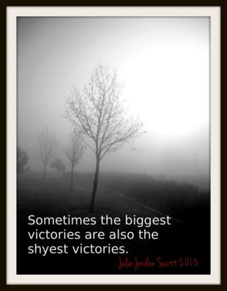 """Sometimes the biggest victories are also the shyest victories."" Julie Jordan Scott"