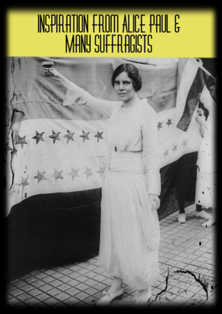 I am inspired by Alice Paul & the Many, Many Suffragists Across the world