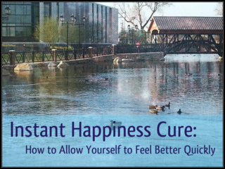Instant Happiness Cure: How to Allow Yourself to Feel Better Quickly