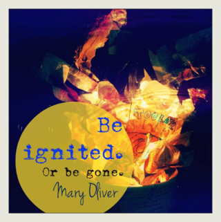 Iimage Prompt: Be Ignited. Or Be Gone. Mary Oliver - quotes, prompts and more