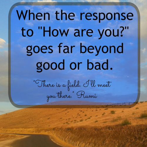 "When the response to ""How are you?"" goes far beyond good or bad. It's bigger than that."