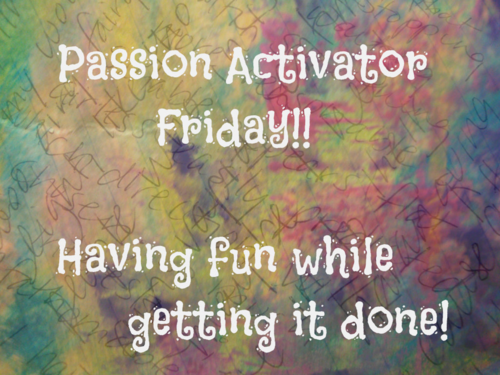 Passion Activator Friday - have fun while getting it done - February 27, 2015 Hooray!